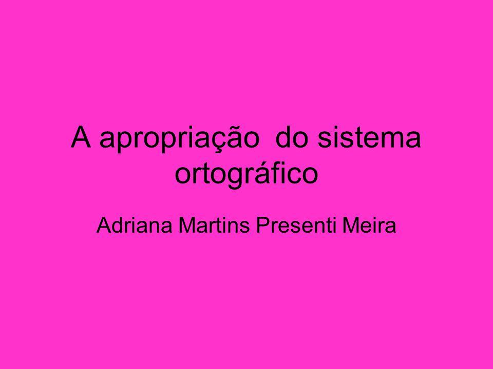 A apropriação do sistema ortográfico Adriana Martins Presenti Meira