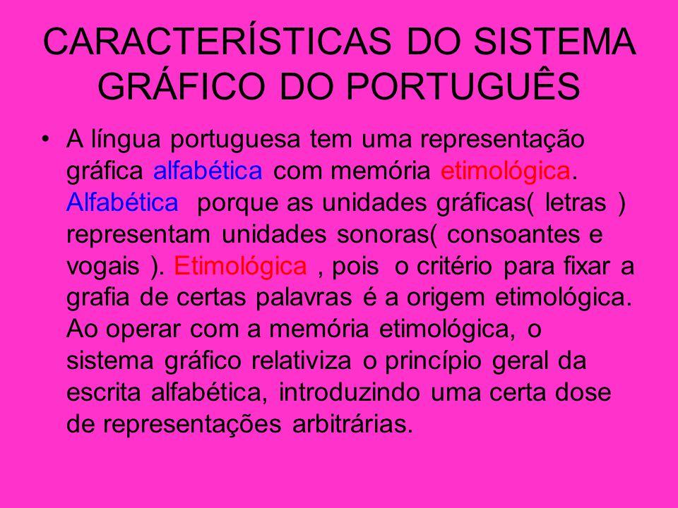 CARACTERÍSTICAS DO SISTEMA GRÁFICO DO PORTUGUÊS A língua portuguesa tem uma representação gráfica alfabética com memória etimológica.