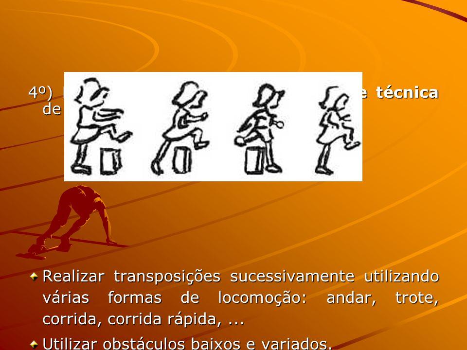4º) Exercícios de aquisição da noção de técnica de transposição Realizar transposições sucessivamente utilizando várias formas de locomoção: andar, trote, corrida, corrida rápida,...