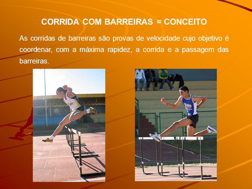CORRIDA COM BARREIRAS = CONCEITO As corridas de barreiras são provas de velocidade cujo objetivo é coordenar, com a máxima rapidez, a corrida e a passagem das barreiras.