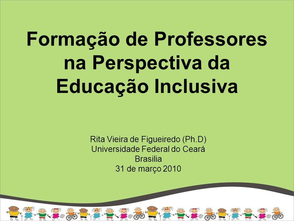 Formação de Professores na Perspectiva da Educação Inclusiva Rita Vieira de Figueiredo (Ph.D) Universidade Federal do Ceará Brasilia 31 de março 2010