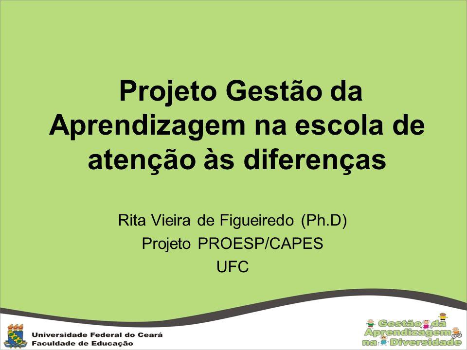 Projeto Gestão da Aprendizagem na escola de atenção às diferenças Rita Vieira de Figueiredo (Ph.D) Projeto PROESP/CAPES UFC