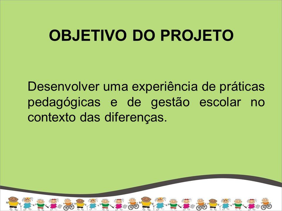 OBJETIVO DO PROJETO Desenvolver uma experiência de práticas pedagógicas e de gestão escolar no contexto das diferenças.