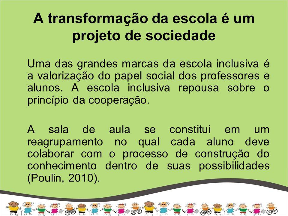 A transformação da escola é um projeto de sociedade Uma das grandes marcas da escola inclusiva é a valorização do papel social dos professores e alunos.