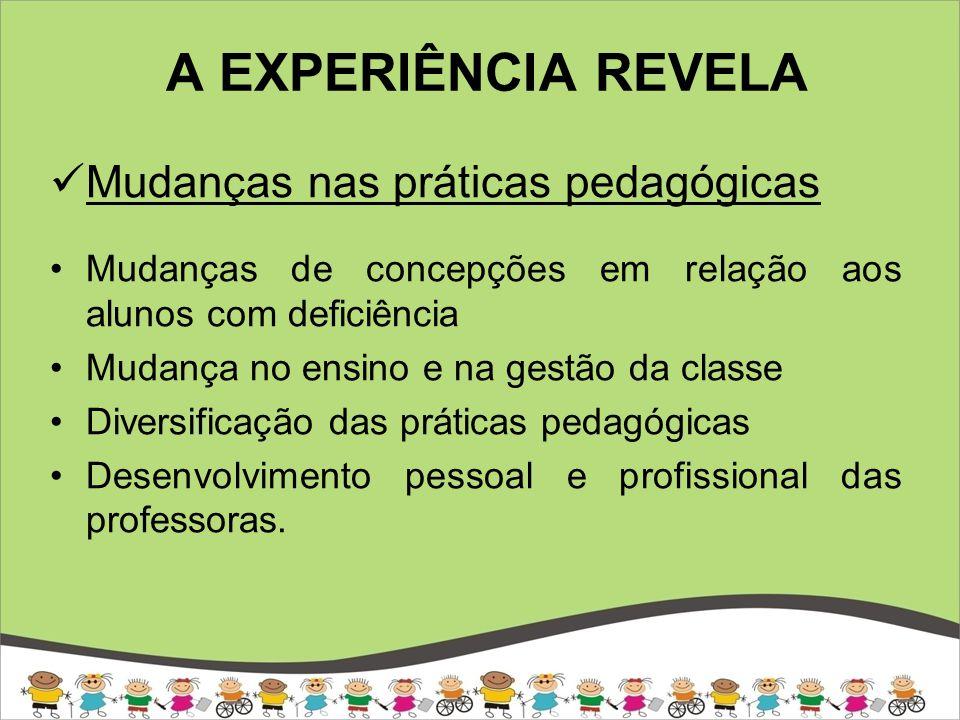 A EXPERIÊNCIA REVELA Mudanças nas práticas pedagógicas Mudanças de concepções em relação aos alunos com deficiência Mudança no ensino e na gestão da classe Diversificação das práticas pedagógicas Desenvolvimento pessoal e profissional das professoras.