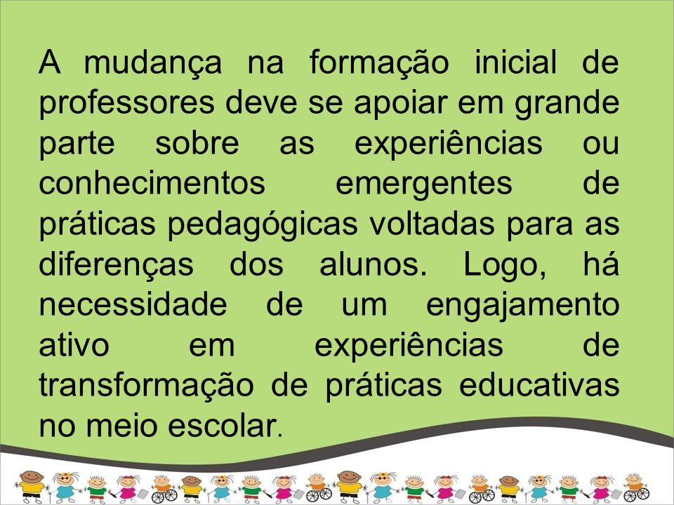 A mudança na formação inicial de professores deve se apoiar em grande parte sobre as experiências ou conhecimentos emergentes de práticas pedagógicas voltadas para as diferenças dos alunos.