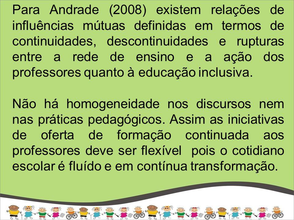 Para Andrade (2008) existem relações de influências mútuas definidas em termos de continuidades, descontinuidades e rupturas entre a rede de ensino e a ação dos professores quanto à educação inclusiva.