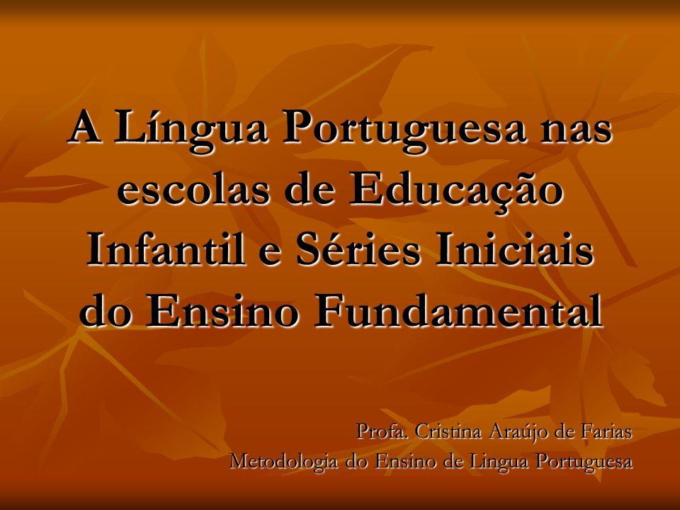 A Língua Portuguesa nas escolas de Educação Infantil e Séries Iniciais do Ensino Fundamental Profa. Cristina Araújo de Farias Metodologia do Ensino de