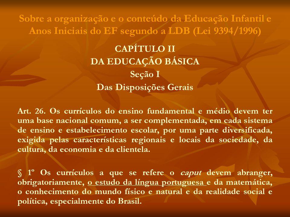 Sobre a organização e o conteúdo da Educação Infantil e Anos Iniciais do EF segundo a LDB (Lei 9394/1996) CAPÍTULO II DA EDUCAÇÃO BÁSICA Seção I Das D