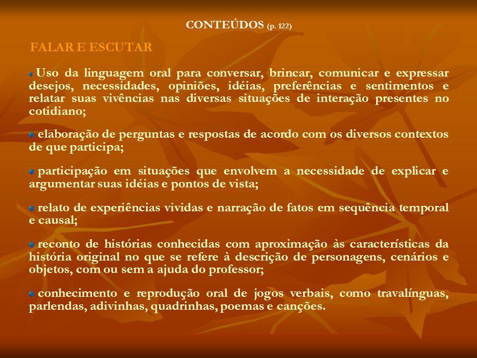 CONTEÚDOS (p. 122) FALAR E ESCUTAR Uso da linguagem oral para conversar, brincar, comunicar e expressar desejos, necessidades, opiniões, idéias, prefe