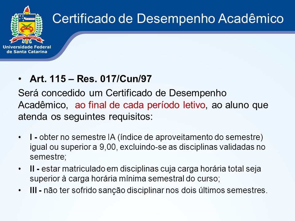 Certificado de Desempenho Acadêmico Art. 115 – Res. 017/Cun/97 Será concedido um Certificado de Desempenho Acadêmico, ao final de cada período letivo,