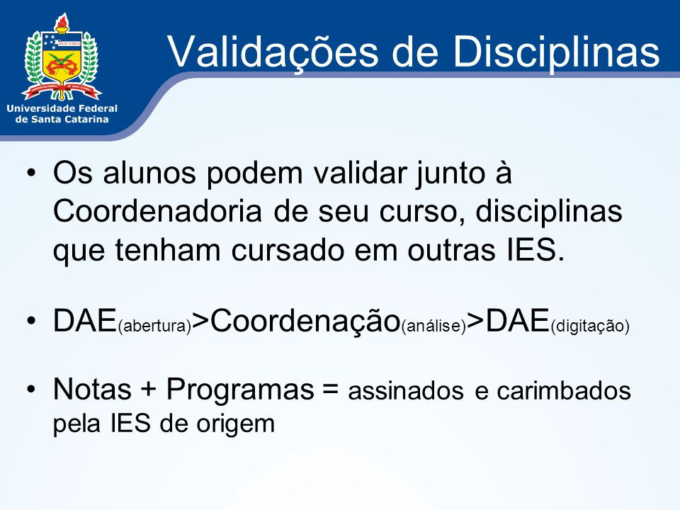 Validações de Disciplinas Os alunos podem validar junto à Coordenadoria de seu curso, disciplinas que tenham cursado em outras IES. DAE (abertura) >Co