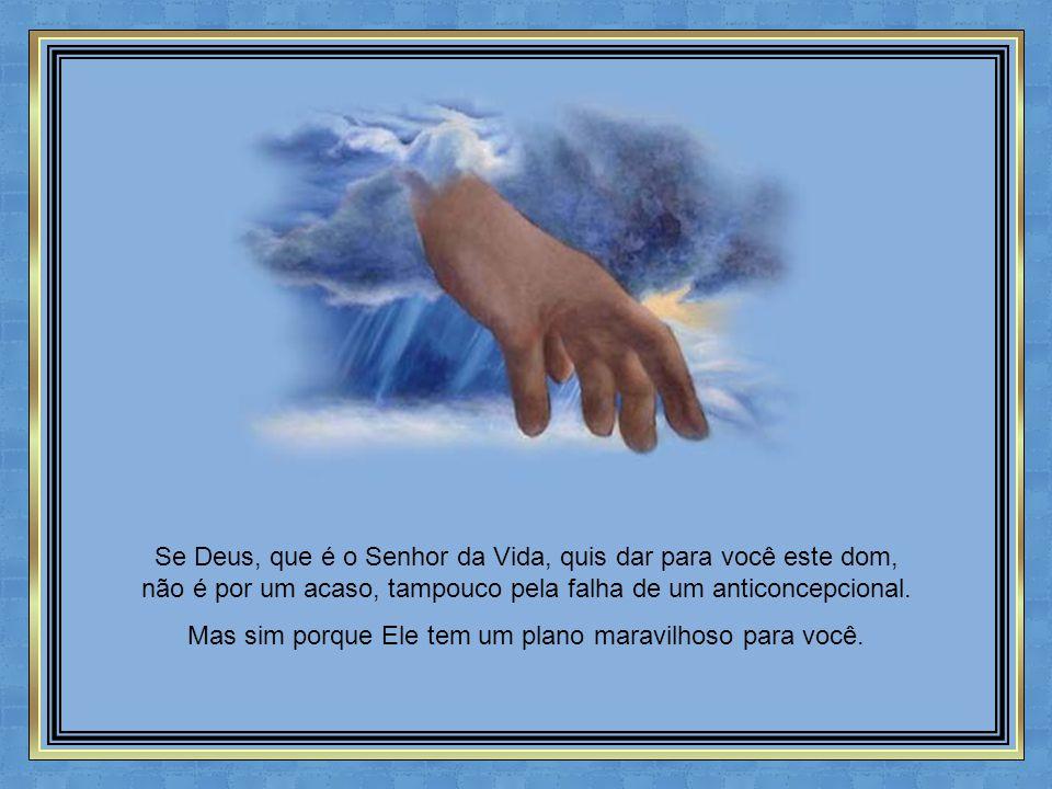 Se Deus, que é o Senhor da Vida, quis dar para você este dom, não é por um acaso, tampouco pela falha de um anticoncepcional.