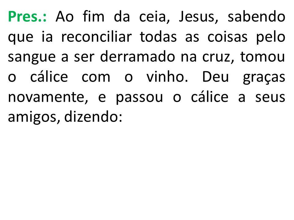 Pres.: Ao fim da ceia, Jesus, sabendo que ia reconciliar todas as coisas pelo sangue a ser derramado na cruz, tomou o cálice com o vinho. Deu graças n