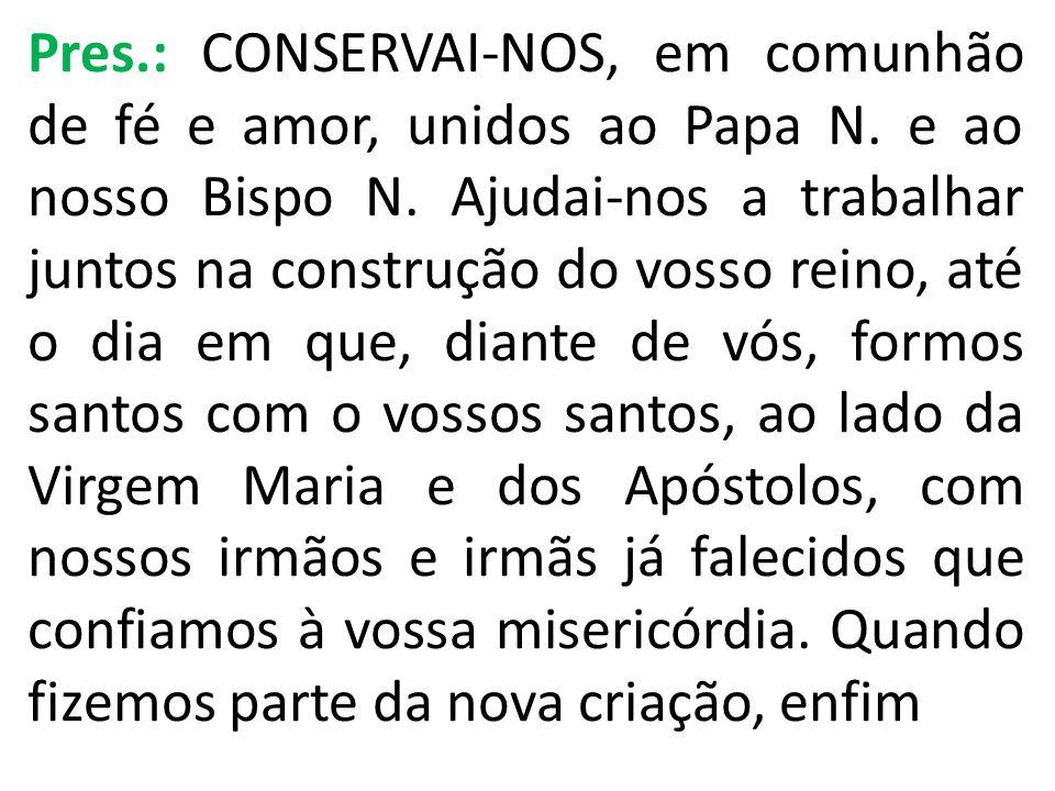 Pres.: CONSERVAI-NOS, em comunhão de fé e amor, unidos ao Papa N. e ao nosso Bispo N. Ajudai-nos a trabalhar juntos na construção do vosso reino, até