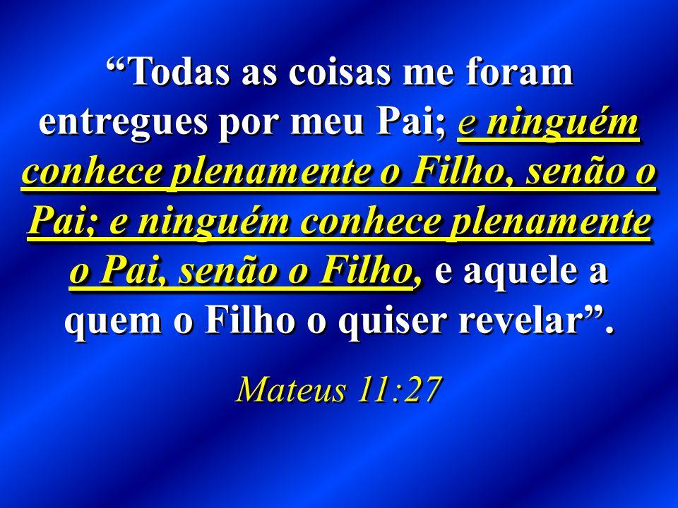 e ninguém conhece plenamente o Filho, senão o Pai; e ninguém conhece plenamente o Pai, senão o Filho, Todas as coisas me foram entregues por meu Pai; e ninguém conhece plenamente o Filho, senão o Pai; e ninguém conhece plenamente o Pai, senão o Filho, e aquele a quem o Filho o quiser revelar .