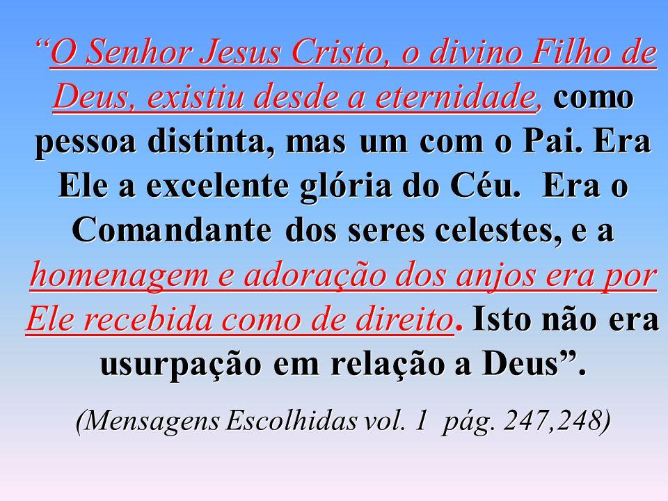 """""""O Senhor Jesus Cristo, o divino Filho de Deus, existiu desde a eternidade, como pessoa distinta, mas um com o Pai. Era Ele a excelente glória do Céu."""