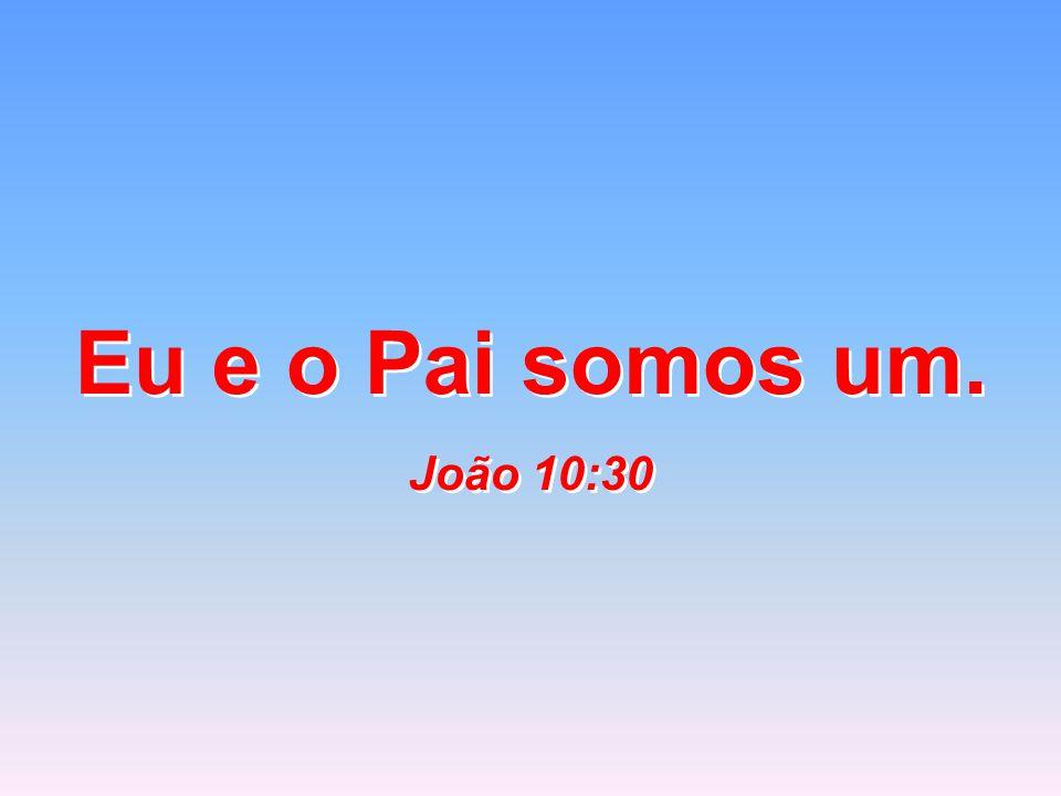 Eu e o Pai somos um. João 10:30 Eu e o Pai somos um. João 10:30