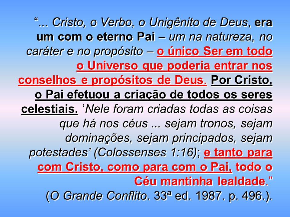 """""""... Cristo, o Verbo, o Unigênito de Deus, era um com o eterno Pai – um na natureza, no caráter e no propósito – o único Ser em todo o Universo que po"""