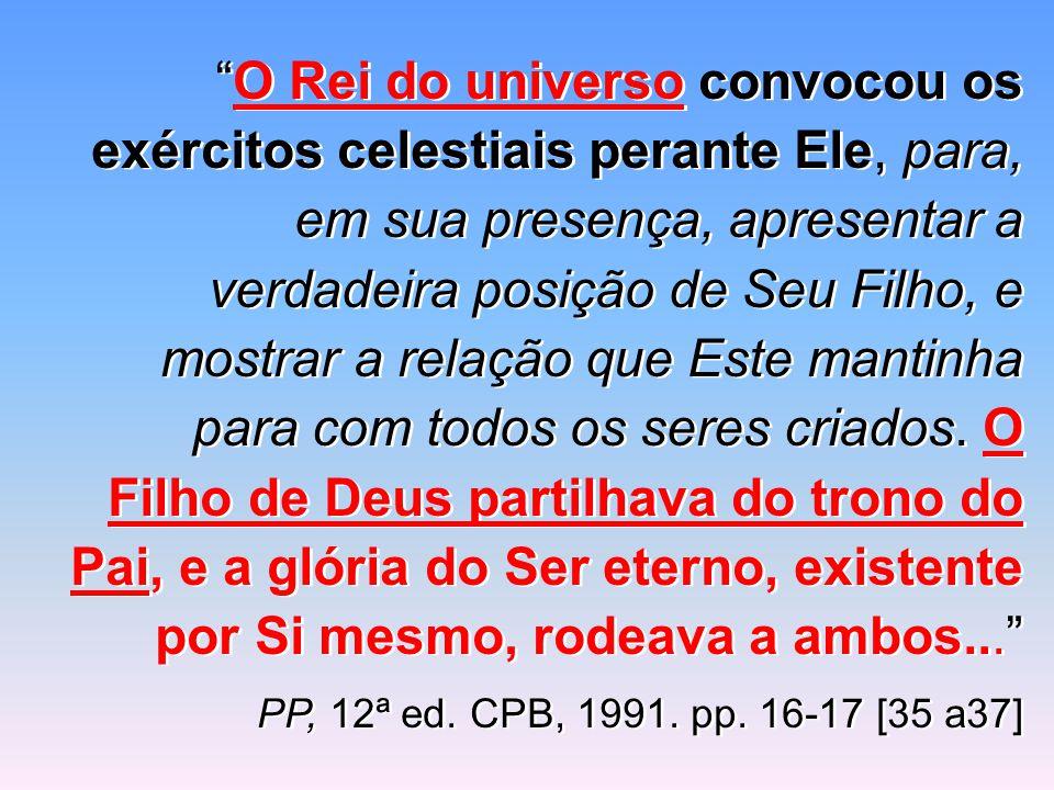 """""""O Rei do universo convocou os exércitos celestiais perante Ele, para, em sua presença, apresentar a verdadeira posição de Seu Filho, e mostrar a rela"""