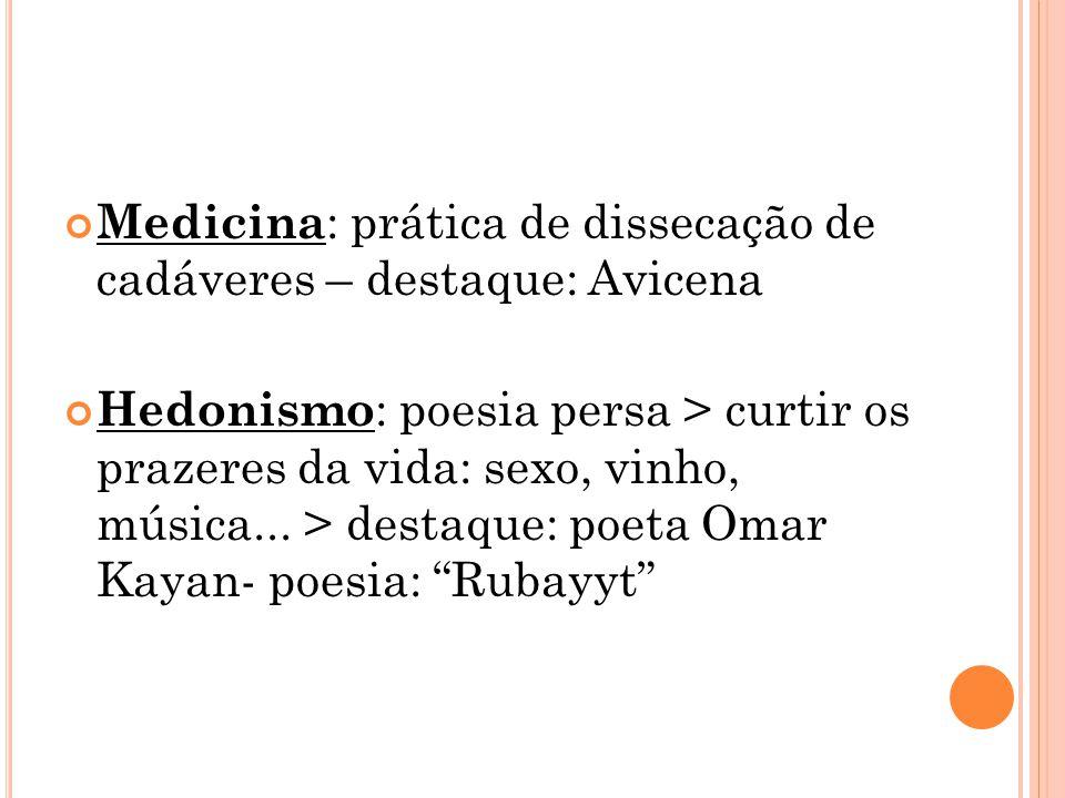 Medicina : prática de dissecação de cadáveres – destaque: Avicena Hedonismo : poesia persa > curtir os prazeres da vida: sexo, vinho, música...
