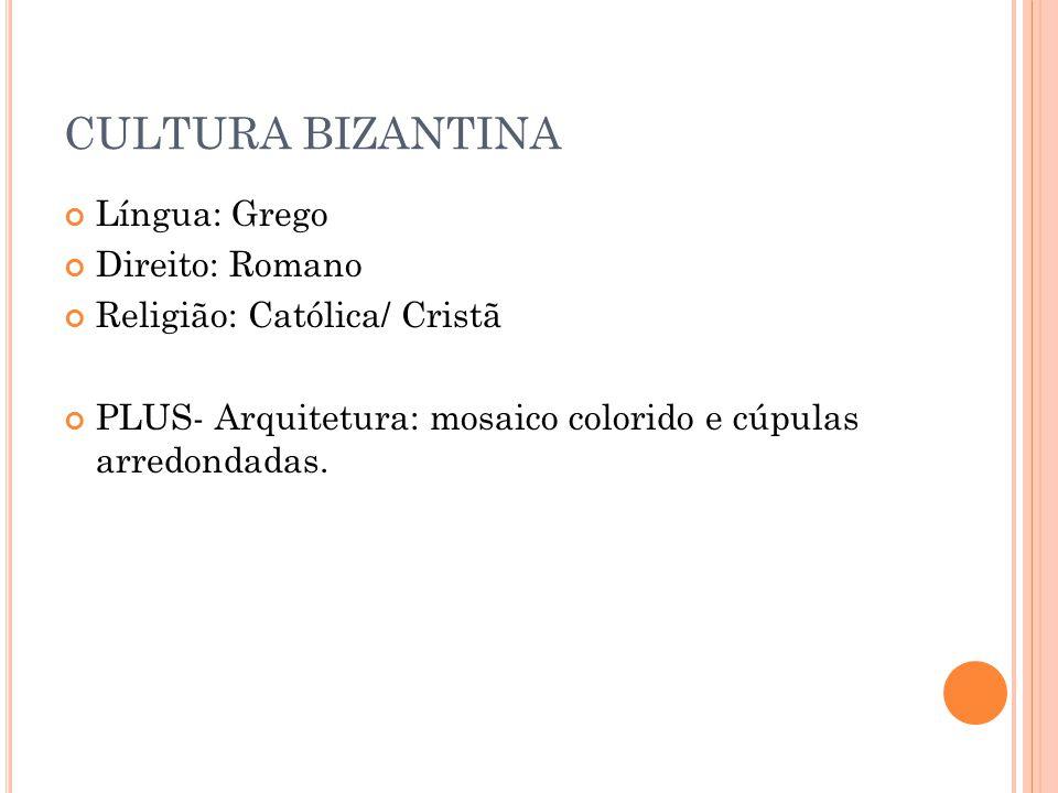 CULTURA BIZANTINA Língua: Grego Direito: Romano Religião: Católica/ Cristã PLUS- Arquitetura: mosaico colorido e cúpulas arredondadas.