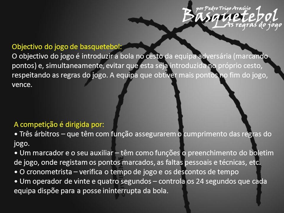 Objectivo do jogo de basquetebol: O objectivo do jogo é introduzir a bola no cesto da equipa adversária (marcando pontos) e, simultaneamente, evitar que esta seja introduzida no próprio cesto, respeitando as regras do jogo.