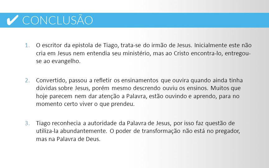 1.O escritor da epistola de Tiago, trata-se do irmão de Jesus. Inicialmente este não cria em Jesus nem entendia seu ministério, mas ao Cristo encontra