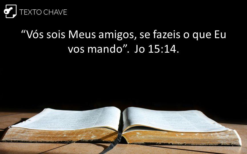 """""""Vós sois Meus amigos, se fazeis o que Eu vos mando"""". Jo 15:14."""