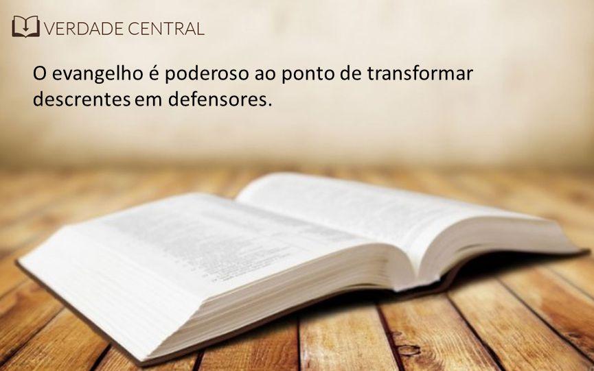 O evangelho é poderoso ao ponto de transformar descrentes em defensores.