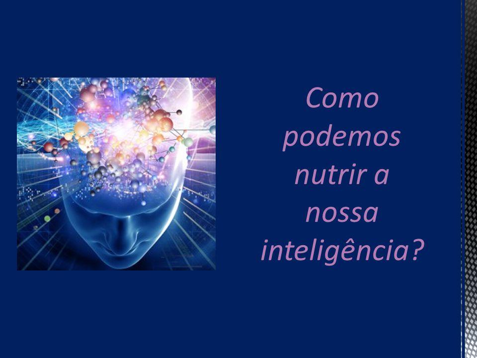 Como podemos nutrir a nossa inteligência?