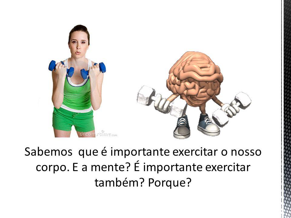 Sabemos que é importante exercitar o nosso corpo. E a mente? É importante exercitar também? Porque?