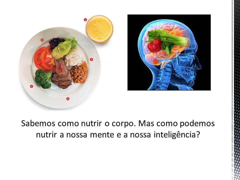 Sabemos como nutrir o corpo. Mas como podemos nutrir a nossa mente e a nossa inteligência?