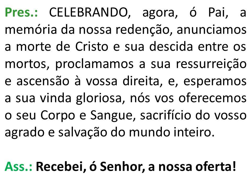 Pres.: CELEBRANDO, agora, ó Pai, a memória da nossa redenção, anunciamos a morte de Cristo e sua descida entre os mortos, proclamamos a sua ressurreiç