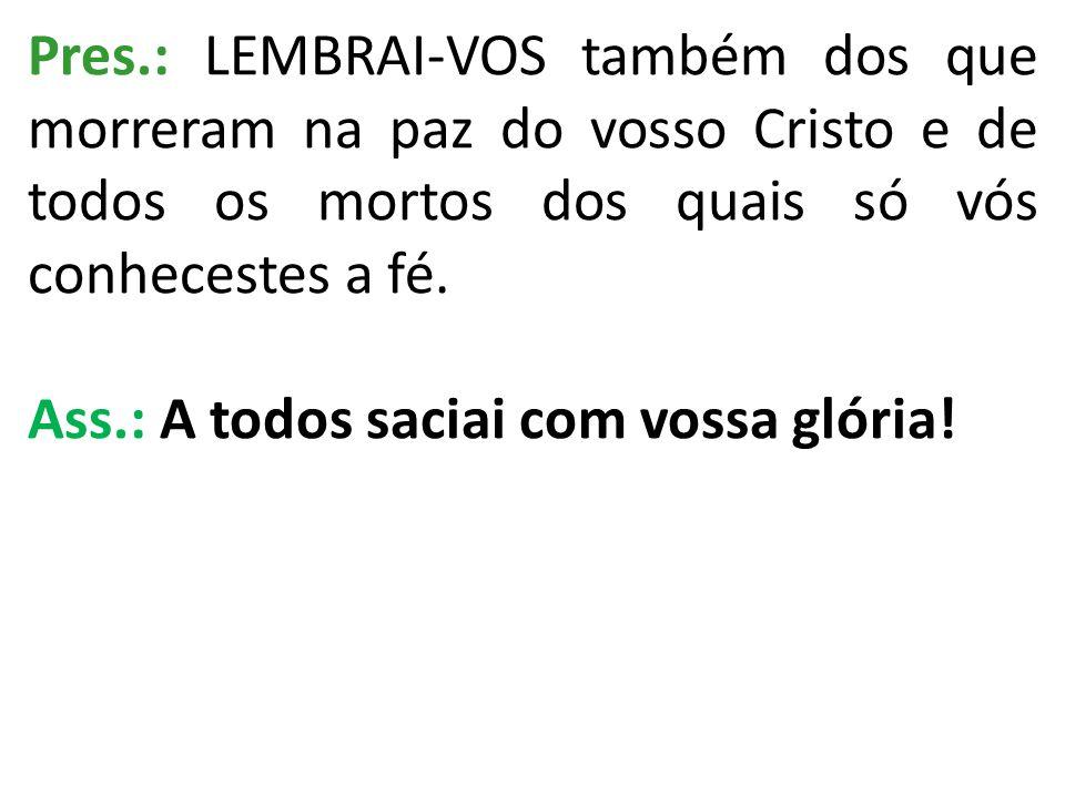 Pres.: LEMBRAI-VOS também dos que morreram na paz do vosso Cristo e de todos os mortos dos quais só vós conhecestes a fé. Ass.: A todos saciai com vos
