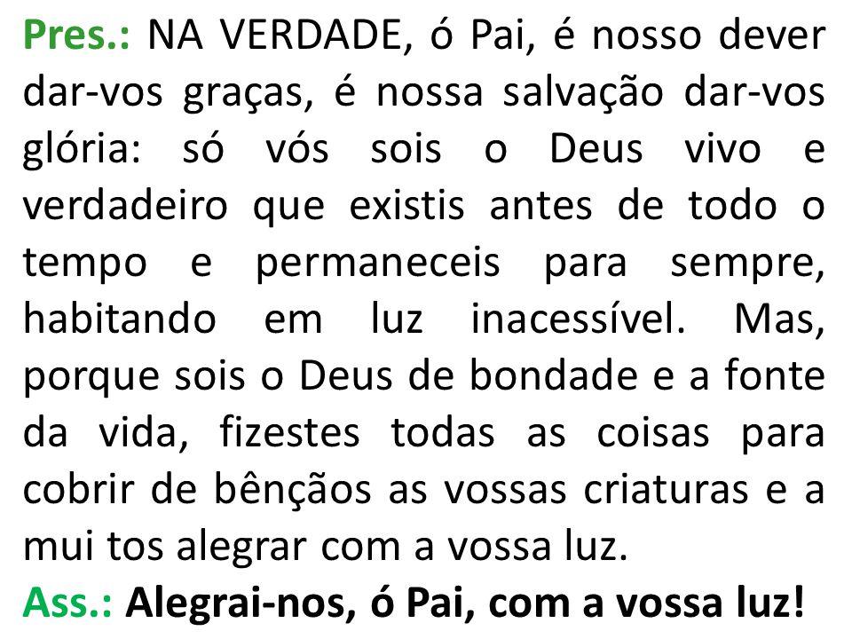 Pres.: EIS, pois, diante de vós todos os anjos que vos servem e glorificam sem cessar, contemplando a vossa glória.