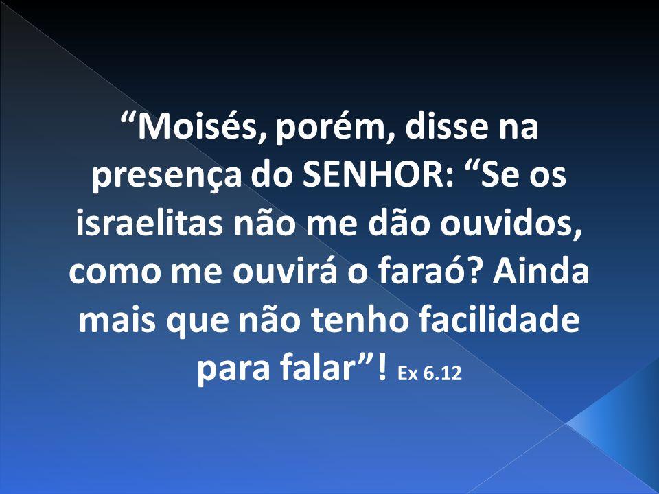 Moisés, porém, disse na presença do SENHOR: Se os israelitas não me dão ouvidos, como me ouvirá o faraó.