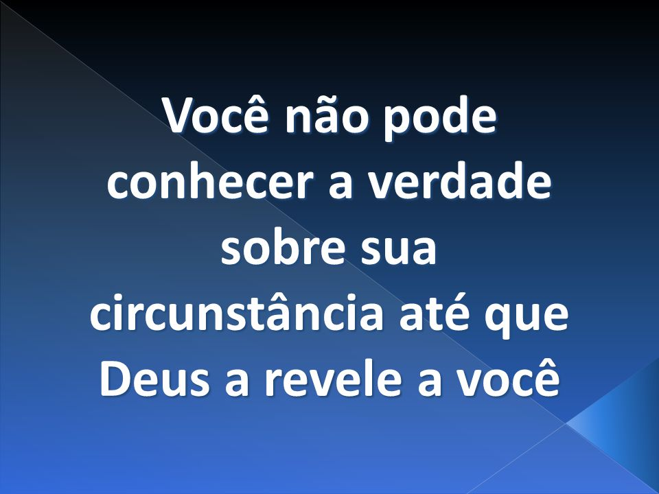 Você não pode conhecer a verdade sobre sua circunstância até que Deus a revele a você