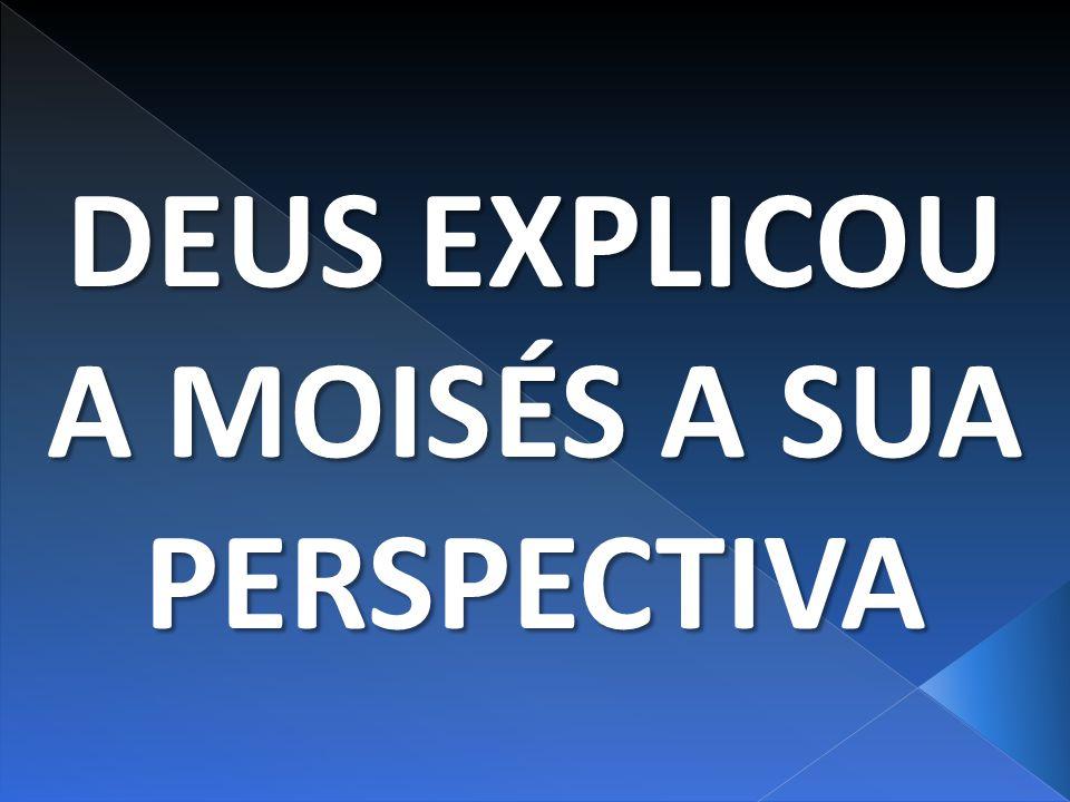 DEUS EXPLICOU A MOISÉS A SUA PERSPECTIVA