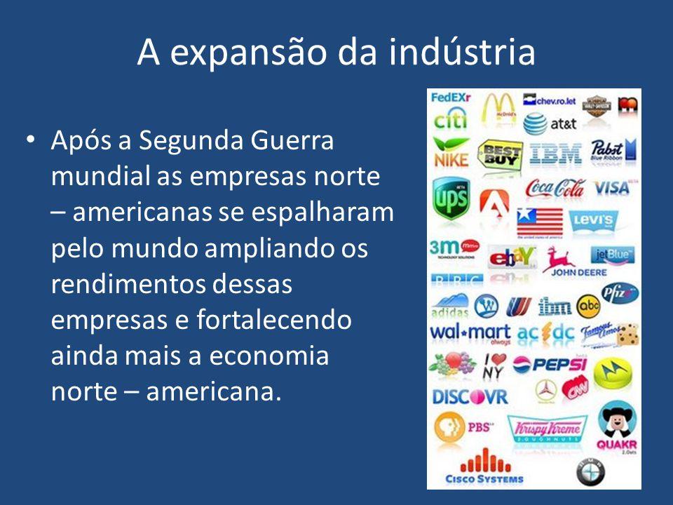A expansão da indústria Após a Segunda Guerra mundial as empresas norte – americanas se espalharam pelo mundo ampliando os rendimentos dessas empresas e fortalecendo ainda mais a economia norte – americana.