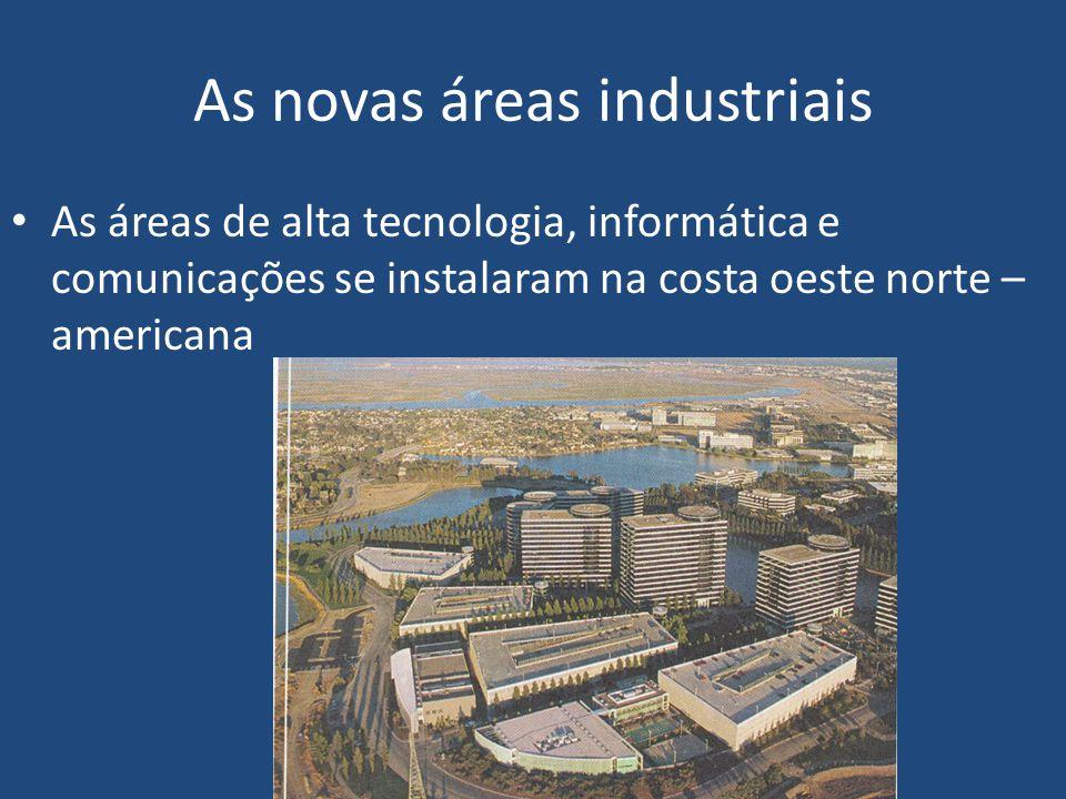 As novas áreas industriais As áreas de alta tecnologia, informática e comunicações se instalaram na costa oeste norte – americana