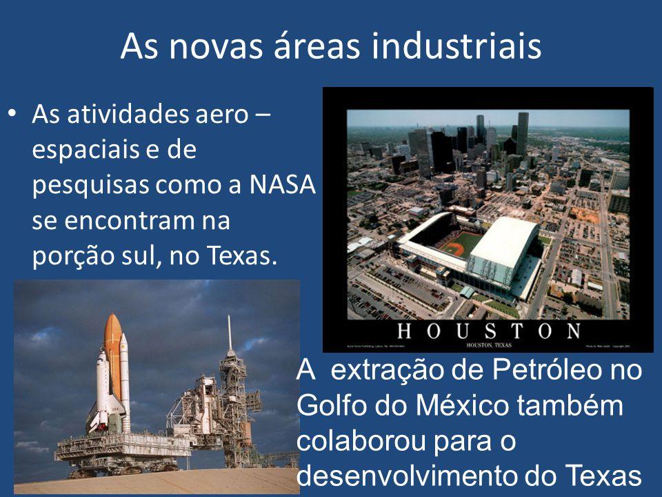 As novas áreas industriais As atividades aero – espaciais e de pesquisas como a NASA se encontram na porção sul, no Texas.