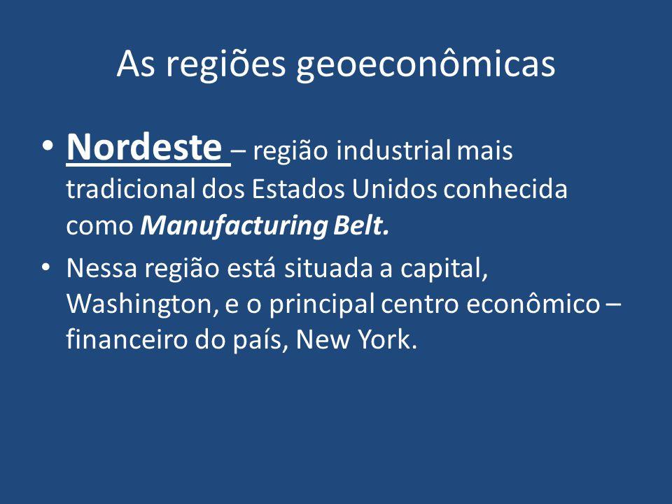 As regiões geoeconômicas Nordeste – região industrial mais tradicional dos Estados Unidos conhecida como Manufacturing Belt.