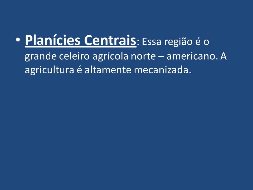 Planícies Centrais : Essa região é o grande celeiro agrícola norte – americano.