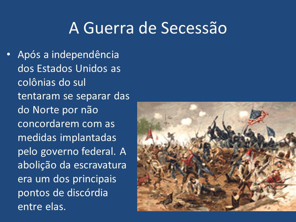 A Guerra de Secessão Após a independência dos Estados Unidos as colônias do sul tentaram se separar das do Norte por não concordarem com as medidas implantadas pelo governo federal.