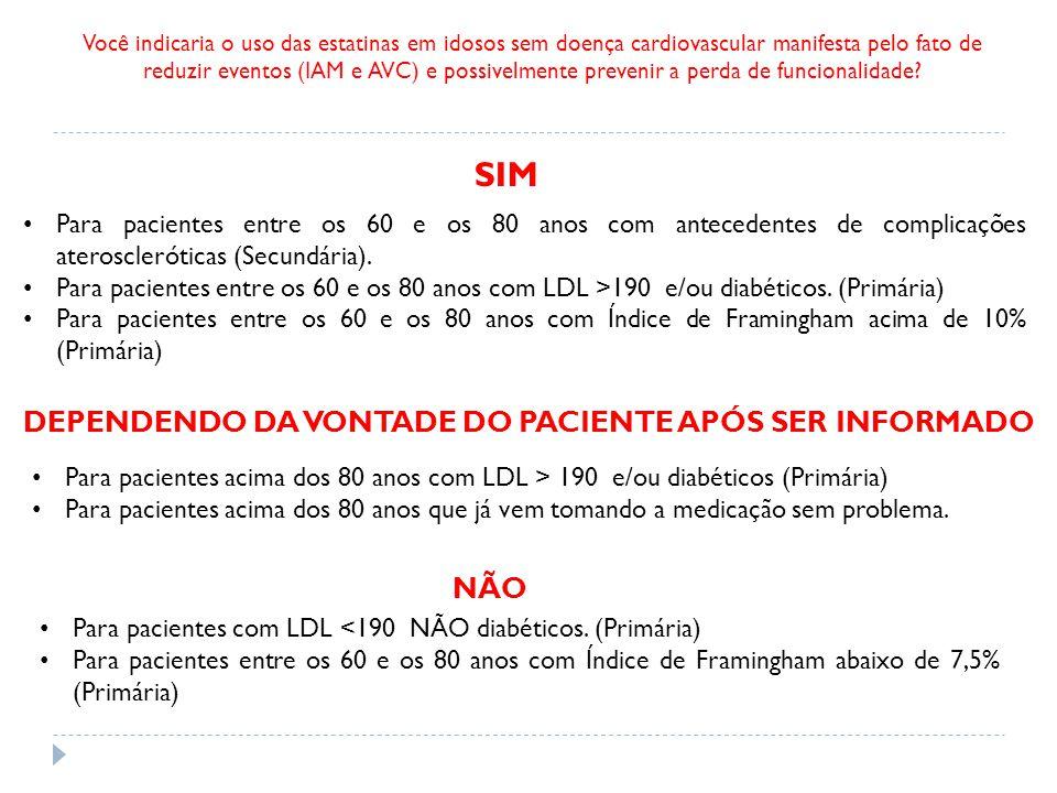 Você indicaria o uso das estatinas em idosos sem doença cardiovascular manifesta pelo fato de reduzir eventos (IAM e AVC) e possivelmente prevenir a perda de funcionalidade.