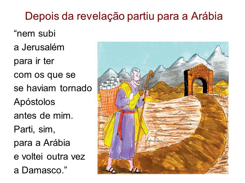Depois da revelação partiu para a Arábia nem subi a Jerusalém para ir ter com os que se se haviam tornado Apóstolos antes de mim.