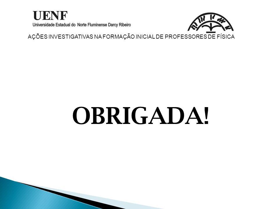 OBRIGADA! AÇÕES INVESTIGATIVAS NA FORMAÇÃO INICIAL DE PROFESSORES DE FÍSICA