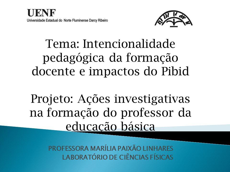 PROFESSORA MARÍLIA PAIXÃO LINHARES LABORATÓRIO DE CIÊNCIAS FÍSICAS Tema: Intencionalidade pedagógica da formação docente e impactos do Pibid Projeto: Ações investigativas na formação do professor da educação básica