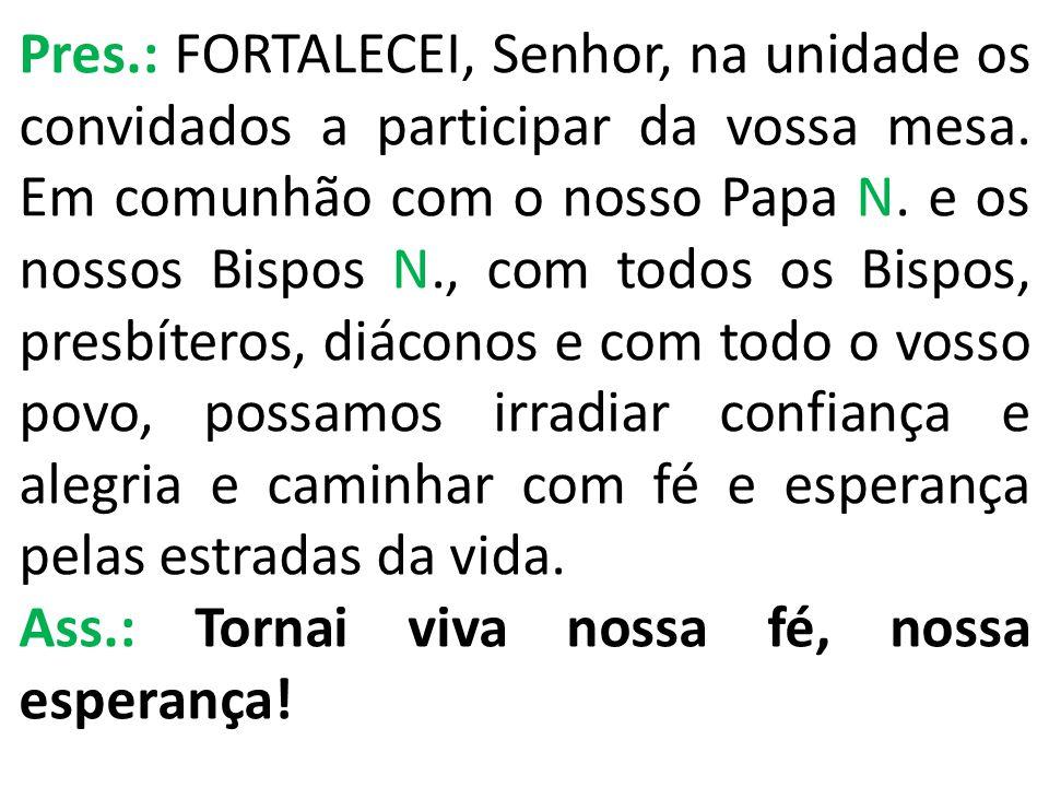 Pres.: FORTALECEI, Senhor, na unidade os convidados a participar da vossa mesa. Em comunhão com o nosso Papa N. e os nossos Bispos N., com todos os Bi
